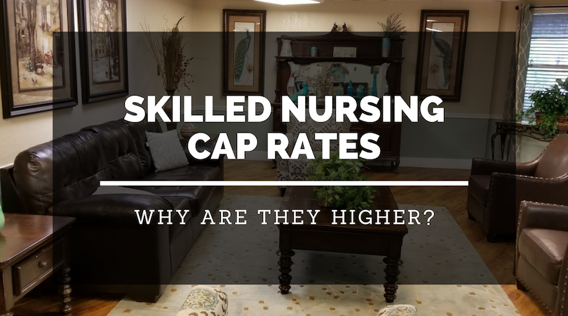 Skilled Nursing Cap Rates – Why Are They Higher?